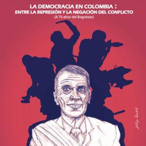 La democracia en Colombia: <br>entre la represión <br> y la negación del conflicto <br> (A 70 años del Bogotazo)
