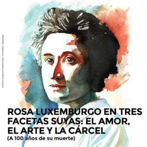 Rosa Luxemburgo en tres <br> facetas suyas: el amor, <br> el arte y la cárcel <br> (A 100 años de su muerte)