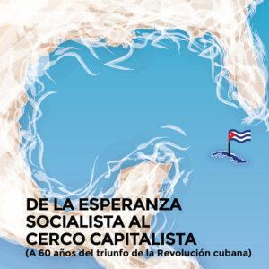 De la esperanza socialista <br> al cerco capitalista <br> (A 60 años del triunfo <br> de la Revolución cubana)
