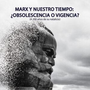 Marx y nuestro tiempo: <br> ¿obsolescencia o vigencia? <br> (A 200 años de su natalicio)