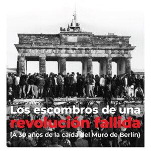 Los escombros de una <br> revolución fallida <br> (A 30 años de la caída <br> del Muro de Berlín)